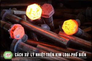 Cách xử lý nhiệt trên kim loại phổ biến ngày nay